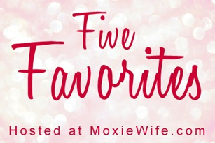 Five Favorites Moxie Wife